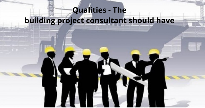 Qualities – The Building Project Consultant Should Have